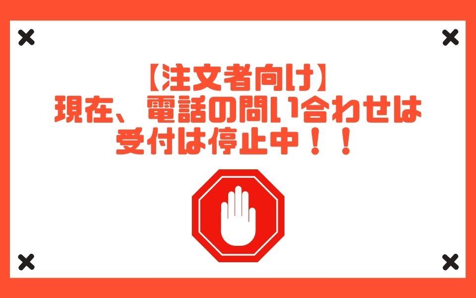 【注文者向け】現在、電話での問い合わせは受付は停止中!!